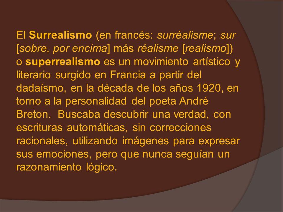 El Surrealismo (en francés: surréalisme; sur [sobre, por encima] más réalisme [realismo]) o superrealismo es un movimiento artístico y literario surgido en Francia a partir del dadaísmo, en la década de los años 1920, en torno a la personalidad del poeta André Breton.